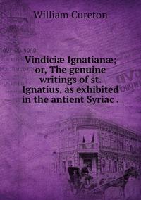 Vindiciæ Ignatianæ; or, The genuine writings of st. Ignatius, as exhibited in the antient Syriac ., William Cureton обложка-превью