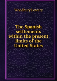 The Spanish settlements within the present limits of the United States, Woodbury Lowery обложка-превью