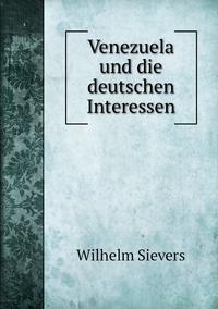 Venezuela und die deutschen Interessen, Wilhelm Sievers обложка-превью