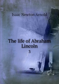 The life of Abraham Lincoln: 3, Isaac Newton Arnold обложка-превью