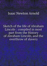 Sketch of the life of Abraham Lincoln : compiled in most part from the History of Abraham Lincoln, and the overthrow of slavery, Isaac Newton Arnold обложка-превью