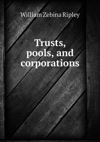 Trusts, pools, and corporations, Ripley William Zebina обложка-превью