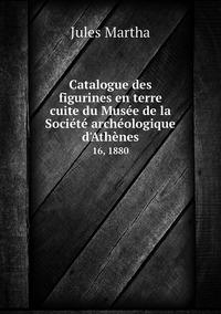 Catalogue des figurines en terre cuite du Musée de la Société archéologique d'Athènes: 16, 1880, Jules Martha обложка-превью