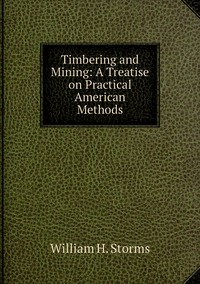 Timbering and Mining: A Treatise on Practical American Methods, William H. Storms обложка-превью