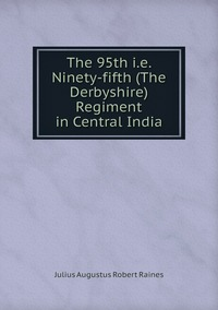 The 95th i.e. Ninety-fifth (The Derbyshire) Regiment in Central India, Julius Augustus Robert Raines обложка-превью