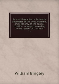 Animal biography, or, Authentic anecdotes of the lives, manners, and economy, of the animal creation : arranged according to the system of Linnaeus: v 1, William Bingley обложка-превью