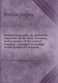 Animal biography, or, Authentic anecdotes of the lives, manners, and economy, of the animal creation : arranged according to the system of Linnaeus: v 3, William Bingley обложка-превью