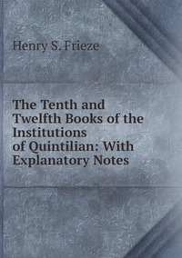 The Tenth and Twelfth Books of the Institutions of Quintilian: With Explanatory Notes, Henry S. Frieze обложка-превью