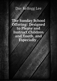 The Sunday School Offering: Designed to Please and Instruct Children and Youth, and Especially ., Day Kellogg Lee обложка-превью