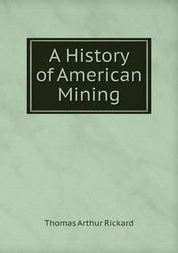 A History of American Mining, T.A. Rickard обложка-превью