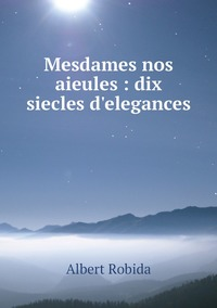 Mesdames nos aieules : dix siecles d'elegances, Albert Robida обложка-превью