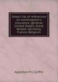 Select list of references on workingmen's insurance: general, United States, Great Britain, Germany, France, Belgium, Appleton P. C. Griffin обложка-превью
