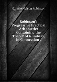 Robinson's Progressive Practical Arithmetic: Containing the Theory of Numbers, in Connection ., Horatio N. Robinson обложка-превью