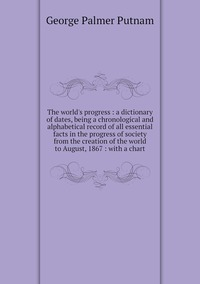 The world's progress : a dictionary of dates, being a chronological and alphabetical record of all essential facts in the progress of society from the creation of the world to August, 1867 : with a chart, George Palmer Putnam обложка-превью