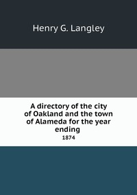 A directory of the city of Oakland and the town of Alameda for the year ending : 1874, Henry G. Langley обложка-превью