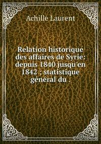 Relation historique des affaires de Syrie: depuis 1840 jusqu'en 1842 ; statistique général du ., Achille Laurent обложка-превью