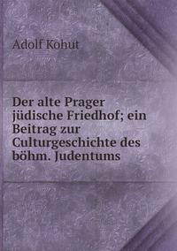 Der alte Prager jüdische Friedhof; ein Beitrag zur Culturgeschichte des böhm. Judentums, Adolf Kohut обложка-превью