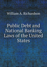 Public Debt and National Banking Laws of the United States, William A. Richardson обложка-превью