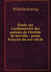 Étude sur l'authenticité des poésies de Clotilde de Surville : poète français du xve siècle, Wilhelm Koenig обложка-превью