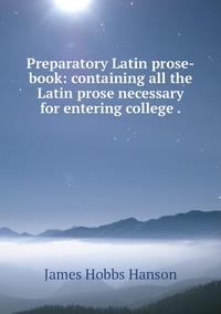 Preparatory Latin prose-book: containing all the Latin prose necessary for entering college ., James Hobbs Hanson обложка-превью