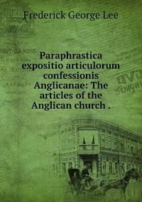 Paraphrastica expositio articulorum confessionis Anglicanae: The articles of the Anglican church ., Ли обложка-превью