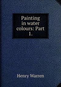 Painting in water colours: Part 1., Henry Warren обложка-превью