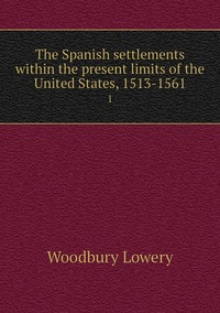 The Spanish settlements within the present limits of the United States, 1513-1561: 1, Woodbury Lowery обложка-превью