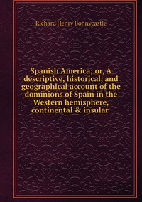 Spanish America; or, A descriptive, historical, and geographical account of the dominions of Spain in the Western hemisphere, continental & insular , Richard Henry Bonnycastle обложка-превью