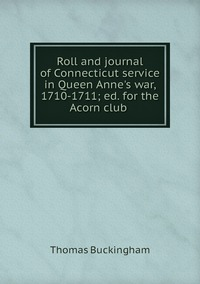Roll and journal of Connecticut service in Queen Anne's war, 1710-1711; ed. for the Acorn club , Thomas Buckingham обложка-превью