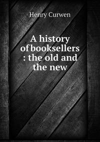 A history of booksellers : the old and the new, Henry Curwen обложка-превью