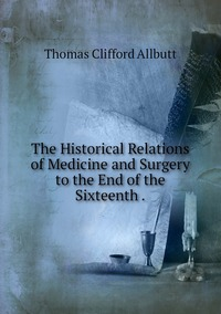 The Historical Relations of Medicine and Surgery to the End of the Sixteenth ., Thomas Clifford Allbutt обложка-превью