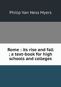 Rome : its rise and fall ; a text-book for high schools and colleges, P.V. N. Myers обложка-превью