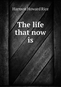 The life that now is, Harmon Howard Rice обложка-превью