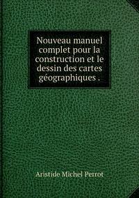 Nouveau manuel complet pour la construction et le dessin des cartes géographiques ., Aristide Michel Perrot обложка-превью