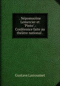 . Népomucène Lemercier et 'Pinto'.: Conférence faite au théâtre national ., Gustave Larroumet обложка-превью