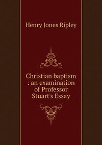 Christian baptism : an examination of Professor Stuart's Essay, Henry Jones Ripley обложка-превью