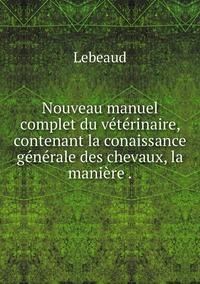 Nouveau manuel complet du vétérinaire, contenant la conaissance générale des chevaux, la manière ., Lebeaud обложка-превью