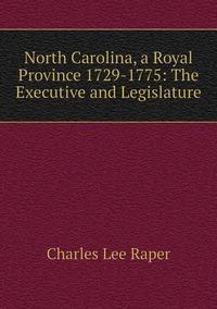 North Carolina, a Royal Province 1729-1775: The Executive and Legislature, Charles Lee Raper обложка-превью