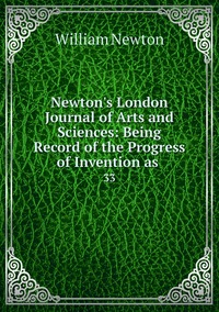 Newton's London Journal of Arts and Sciences: Being Record of the Progress of Invention as .: 33, William Newton обложка-превью