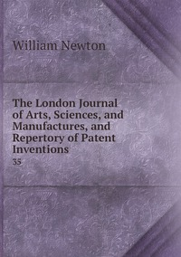 The London Journal of Arts, Sciences, and Manufactures, and Repertory of Patent Inventions: 35, William Newton обложка-превью