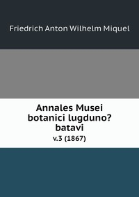 Annales Musei botanici lugduno?batavi.: v.3 (1867), Friedrich Anton Wilhelm Miquel обложка-превью