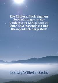 Die Cholera. Nach eigenen Beobachtungen in der Epidemie zu Königsberg im Jahre 1831 nosologisch und therapeutisch dargestellt, Ludwig Wilhelm Sachs обложка-превью