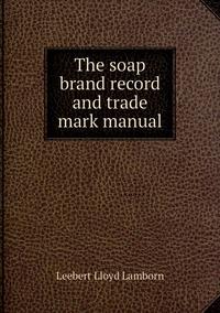 The soap brand record and trade mark manual, Leebert Lloyd Lamborn обложка-превью