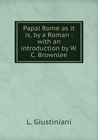 Papal Rome as it is, by a Roman : with an introduction by W.C. Brownlee, L. Giustiniani обложка-превью