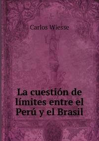 La cuestión de límites entre el Perú y el Brasil, Carlos Wiesse обложка-превью