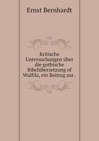 Kritische Untersuchungen über die gothische Bibelübersetzung of Wulfila, ein Beitrag zur ., Ernst Bernhardt обложка-превью