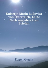 Kaiserin Maria Ludovica von Österreich, 1816: Nach ungedruckten Briefen, Eugen Guglia обложка-превью