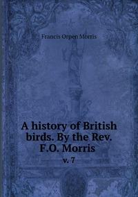 A history of British birds. By the Rev. F.O. Morris : v. 7, Francis Orpen Morris обложка-превью