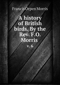 A history of British birds. By the Rev. F.O. Morris : v. 6, Francis Orpen Morris обложка-превью