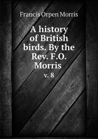 A history of British birds. By the Rev. F.O. Morris : v. 8, Francis Orpen Morris обложка-превью